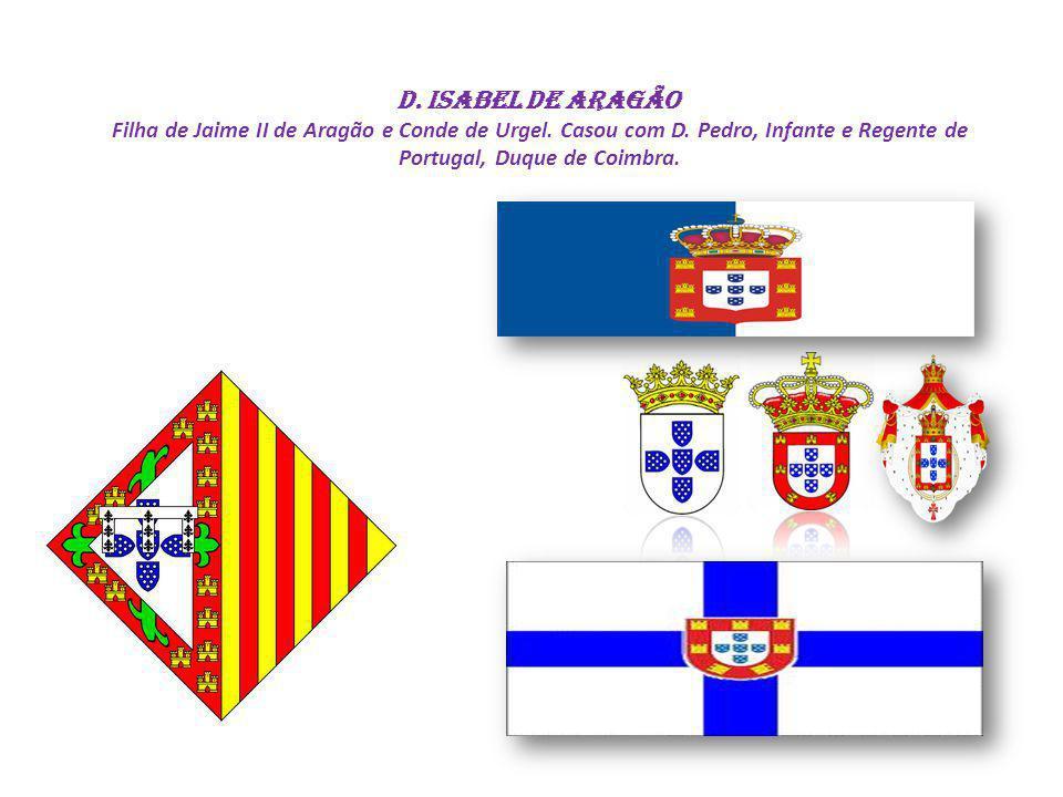 D. Isabel de Aragão Filha de Jaime II de Aragão e Conde de Urgel. Casou com D. Pedro, Infante e Regente de Portugal, Duque de Coimbra.