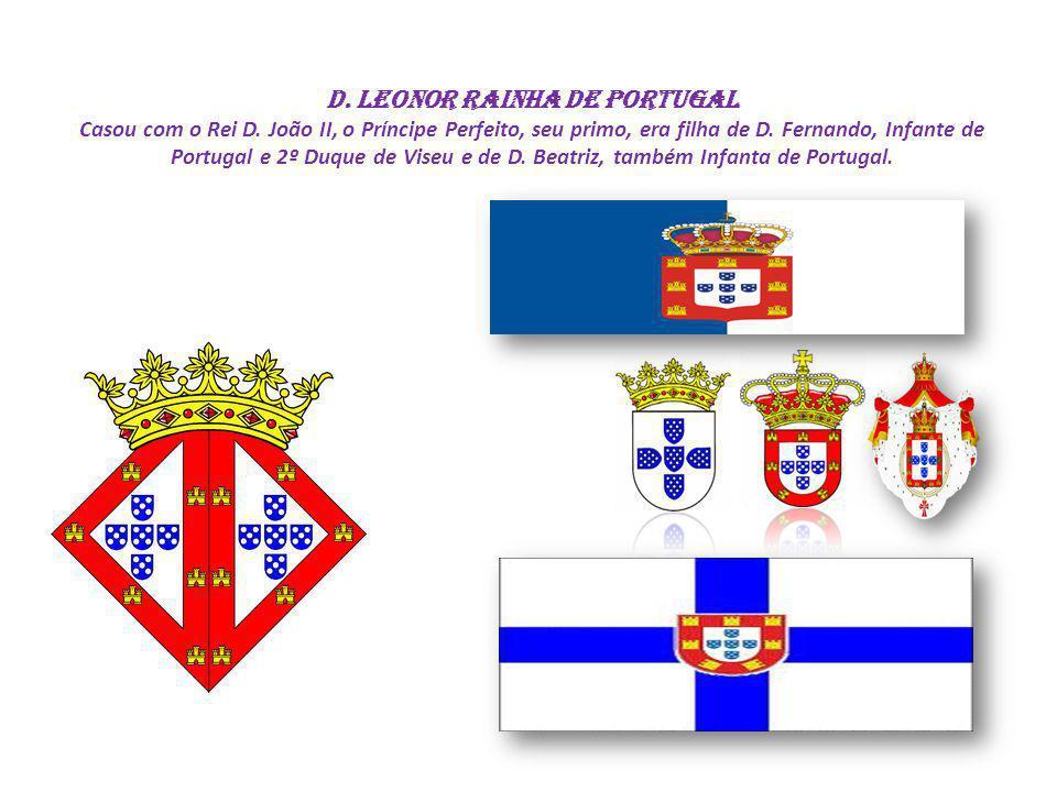 D. Leonor Rainha de Portugal Casou com o Rei D. João II, o Príncipe Perfeito, seu primo, era filha de D. Fernando, Infante de Portugal e 2º Duque de V