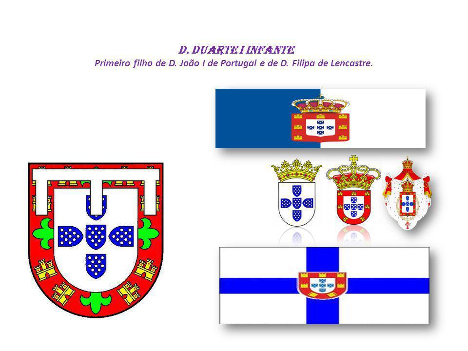 D. Duarte I INFANTE Primeiro filho de D. João I de Portugal e de D. Filipa de Lencastre.