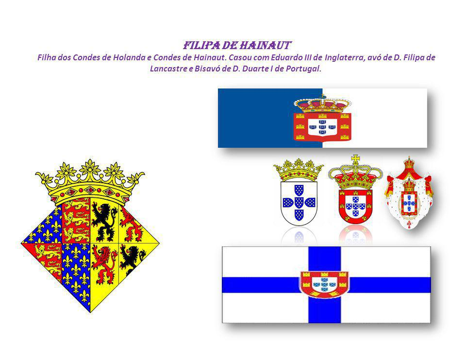 Filipa de Hainaut Filha dos Condes de Holanda e Condes de Hainaut. Casou com Eduardo III de Inglaterra, avó de D. Filipa de Lancastre e Bisavó de D. D