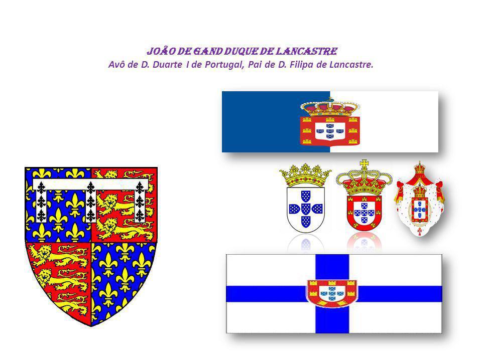 João de Gand DUQUE DE LANCASTRE Avô de D. Duarte I de Portugal, Pai de D. Filipa de Lancastre.