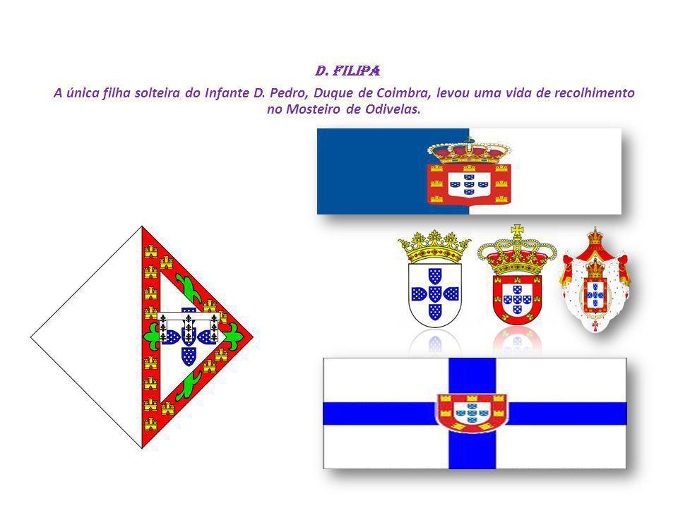 D. Filipa A única filha solteira do Infante D. Pedro, Duque de Coimbra, levou uma vida de recolhimento no Mosteiro de Odivelas.