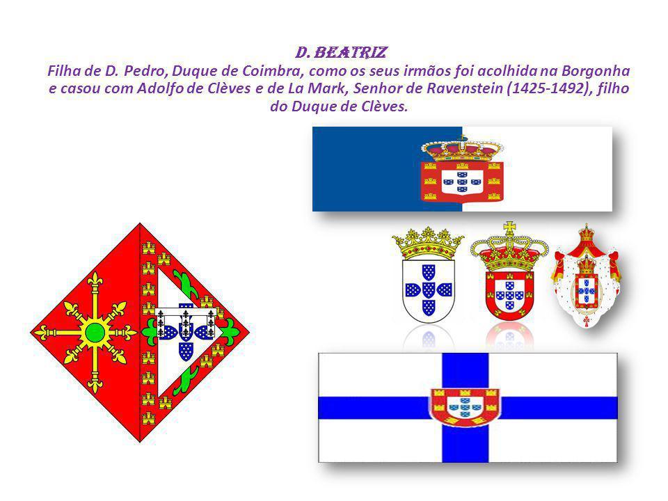 D. Beatriz Filha de D. Pedro, Duque de Coimbra, como os seus irmãos foi acolhida na Borgonha e casou com Adolfo de Clèves e de La Mark, Senhor de Rave