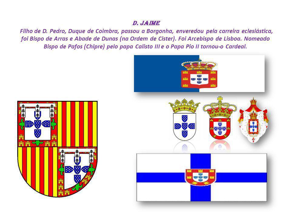 D. Jaime Filho de D. Pedro, Duque de Coimbra, passou a Borgonha, enveredou pela carreira eclesiástica, foi Bispo de Arras e Abade de Dunas (na Ordem d