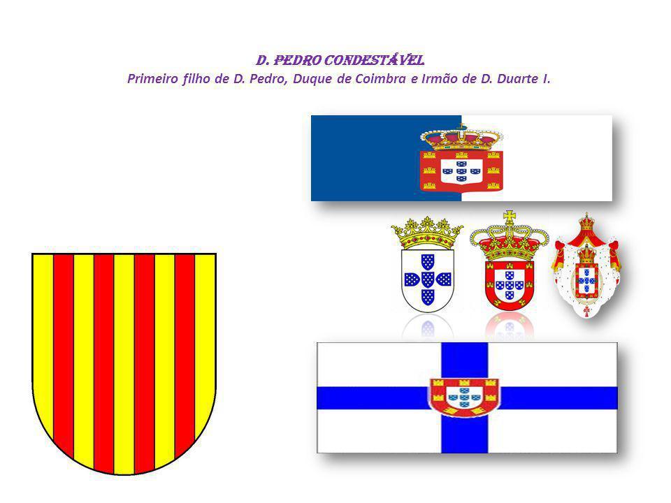 D. Pedro CONDESTÁVEL Primeiro filho de D. Pedro, Duque de Coimbra e Irmão de D. Duarte I.