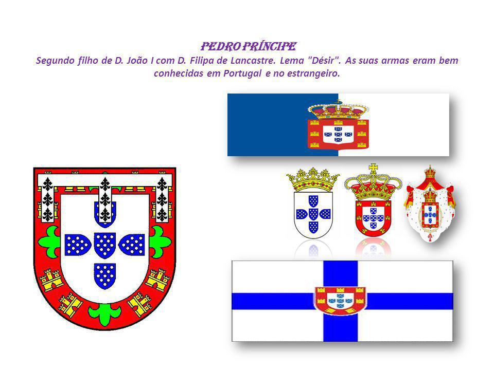 PEDRO PRÍNCIPE Segundo filho de D. João I com D. Filipa de Lancastre. Lema