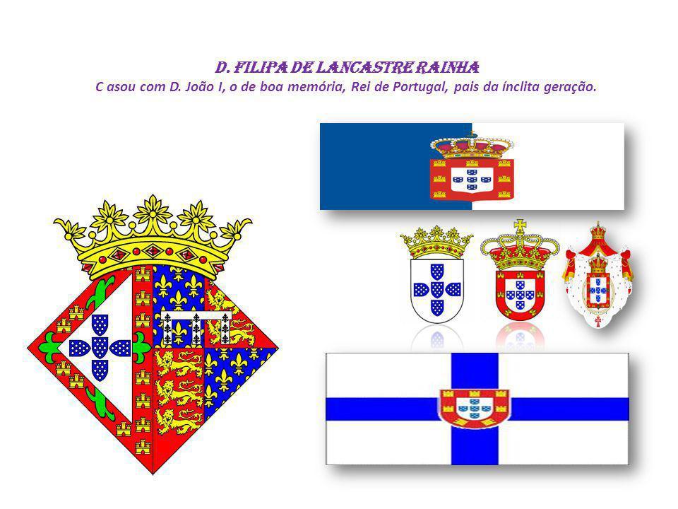 D. FILIPA DE LANCASTRE RAINHA C asou com D. João I, o de boa memória, Rei de Portugal, pais da ínclita geração.
