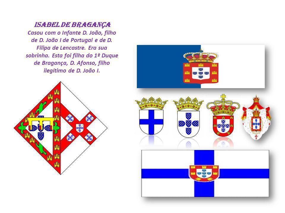 ISABEL DE BRAGANÇA Casou com o Infante D. João, filho de D. João I de Portugal e de D. Filipa de Lencastre. Era sua sobrinha. Esta foi filha do 1º Duq