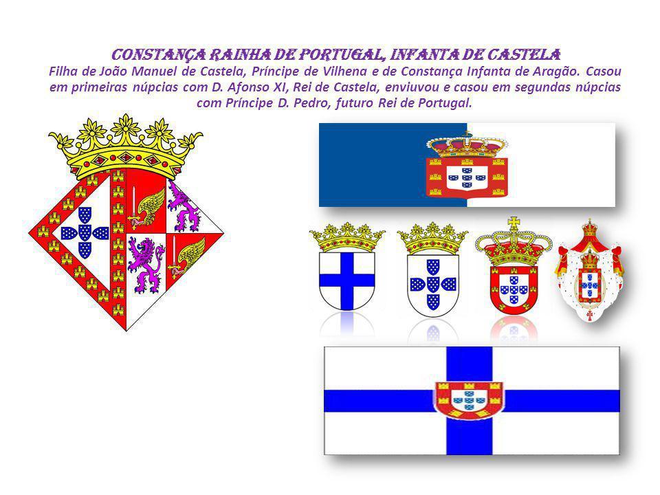 CONSTANÇA Rainha de Portugal, Infanta de Castela Filha de João Manuel de Castela, Príncipe de Vilhena e de Constança Infanta de Aragão. Casou em prime
