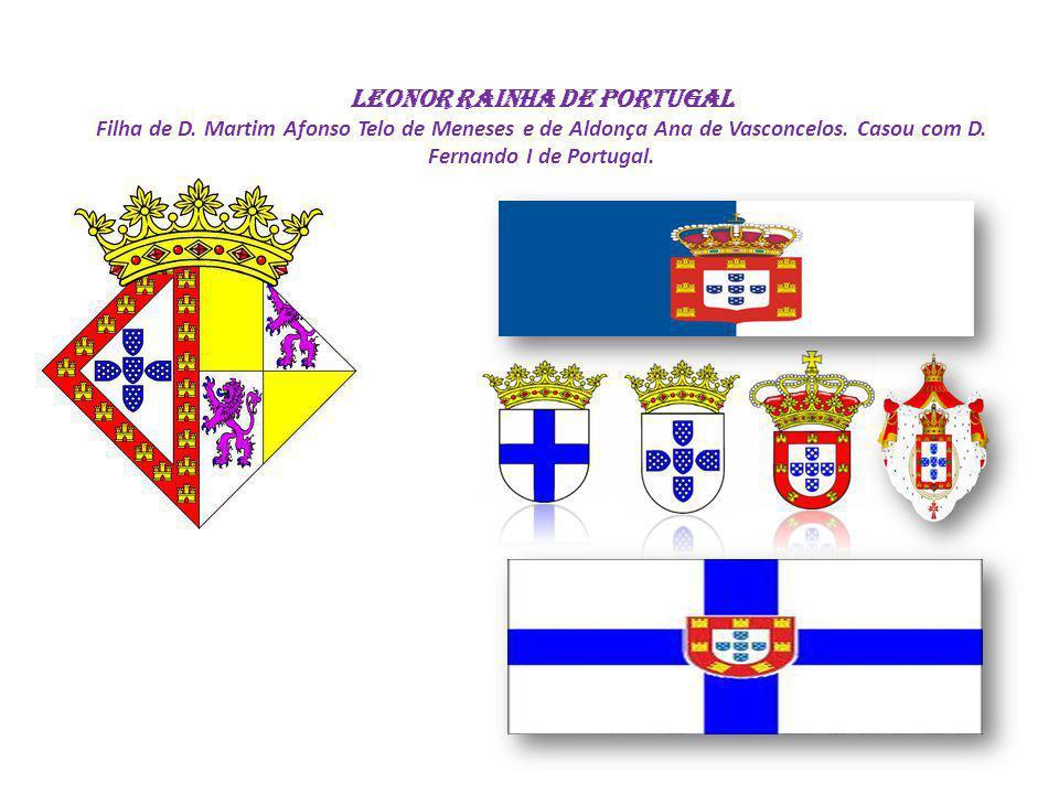 LEONOR Rainha de Portugal Filha de D. Martim Afonso Telo de Meneses e de Aldonça Ana de Vasconcelos. Casou com D. Fernando I de Portugal.