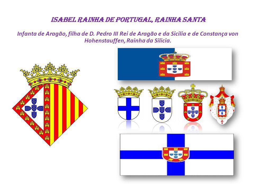 ISABEL Rainha de Portugal, Rainha Santa Infanta de Aragão, filha de D. Pedro III Rei de Aragão e da Sicilia e de Constança von Hohenstauffen, Rainha d