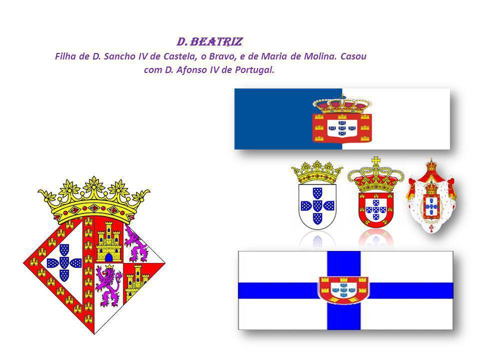 D. Beatriz Filha de D. Sancho IV de Castela, o Bravo, e de Maria de Molina. Casou com D. Afonso IV de Portugal.