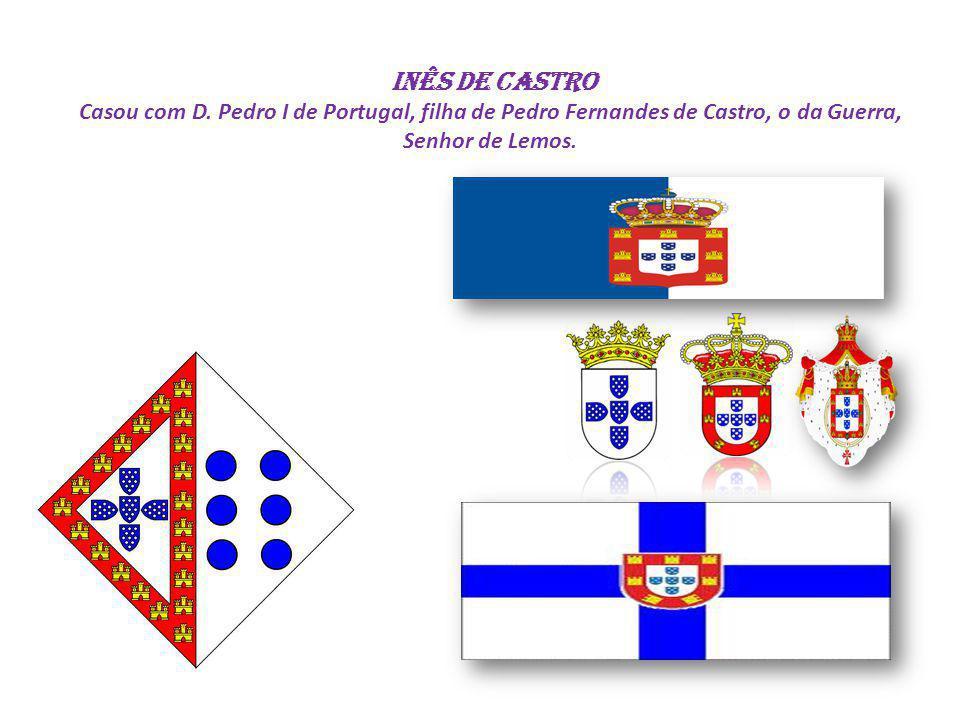 Inês de Castro Casou com D. Pedro I de Portugal, filha de Pedro Fernandes de Castro, o da Guerra, Senhor de Lemos.