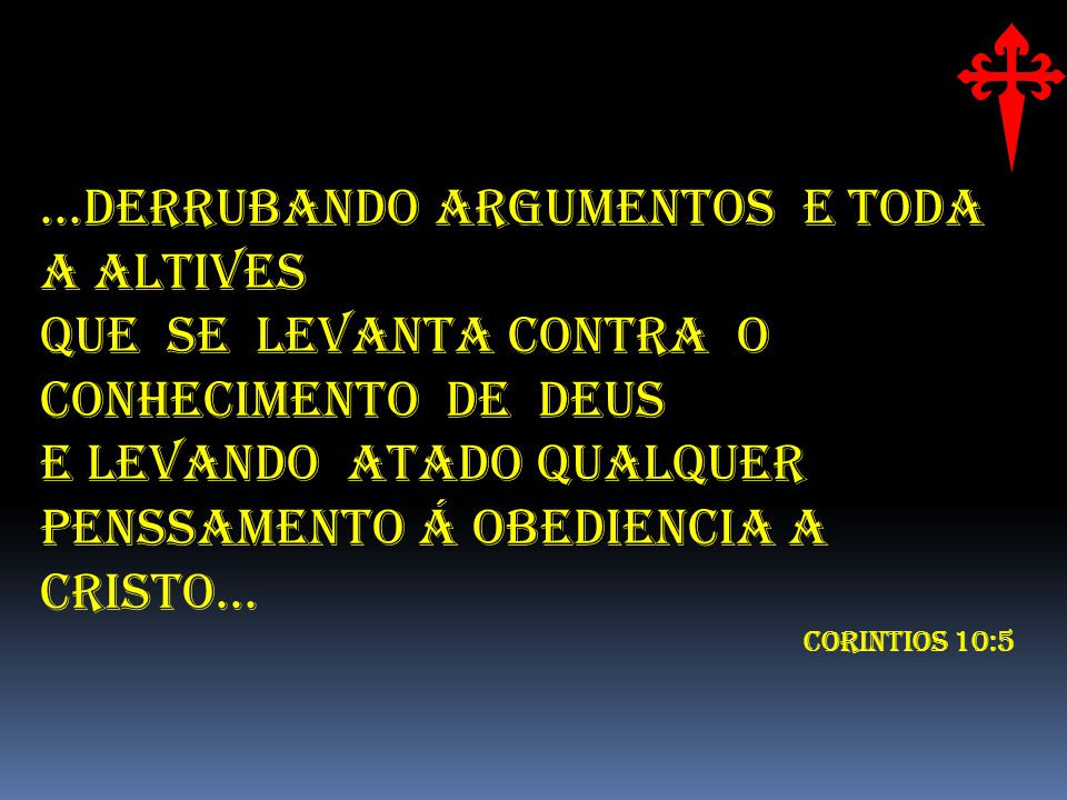 ...DERRUBANDO ARGUMENTOS E TODA A ALTIVES QUE SE LEVANTA CONTRA O CONHECIMENTO DE DEUS E LEVANDO ATADO QUALQUER PENSSAMENTO Á OBEDIENCIA A CRISTO...