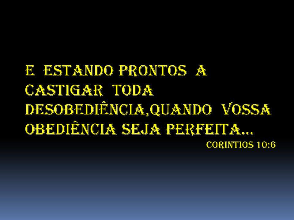 E ESTANDO PRONTOS A CASTIGAR TODA DESOBEDIÊNCIA,QUANDO VOSSA OBEDIÊNCIA SEJA PERFEITA... CORINTIOS 10:6