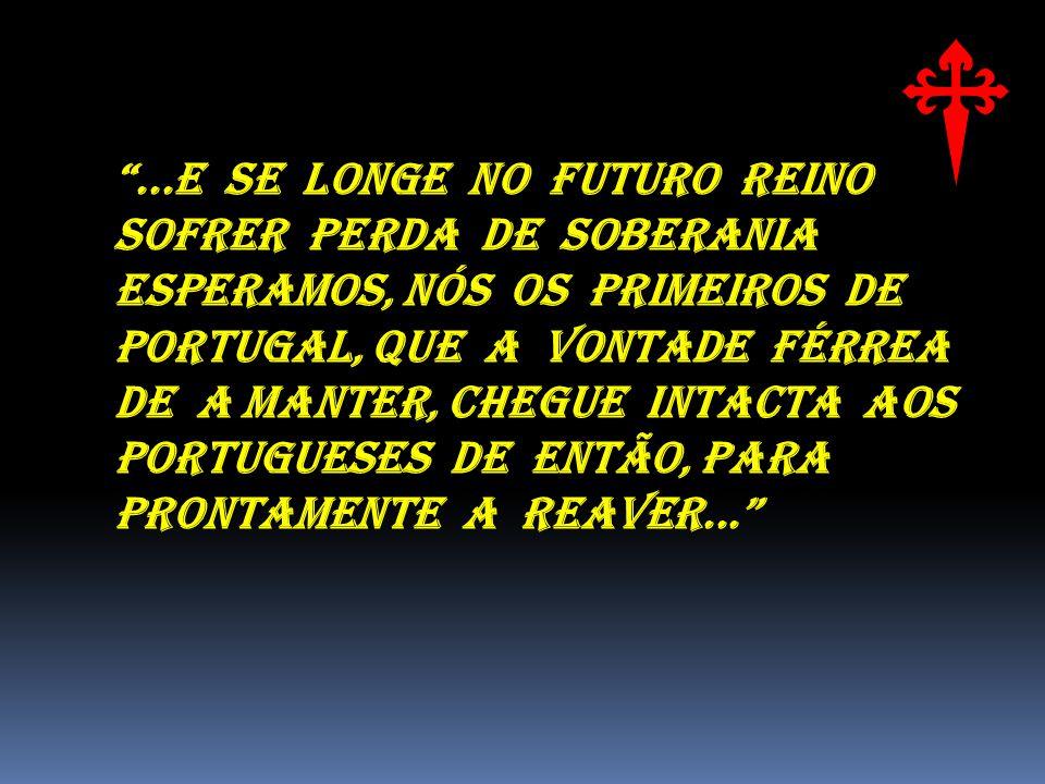 ...E SE LONGE NO FUTURO REINO SOFRER PERDA DE SOBERANIA ESPERAMOS, NÓS OS PRIMEIROS DE PORTUGAL, QUE A VONTADE FÉRREA DE A MANTER, CHEGUE INTACTA AOS