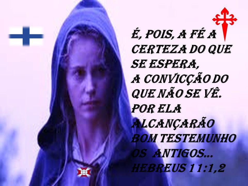 é, POIS, A FÉ A CERTEZA DO QUE SE ESPERA, A CONVICÇÃO DO QUE NÃO SE VÊ. POR ELA ALCANÇARÃO BOM TESTEMUNHO OS ANTIGOS... HEBREuS 11:1,2