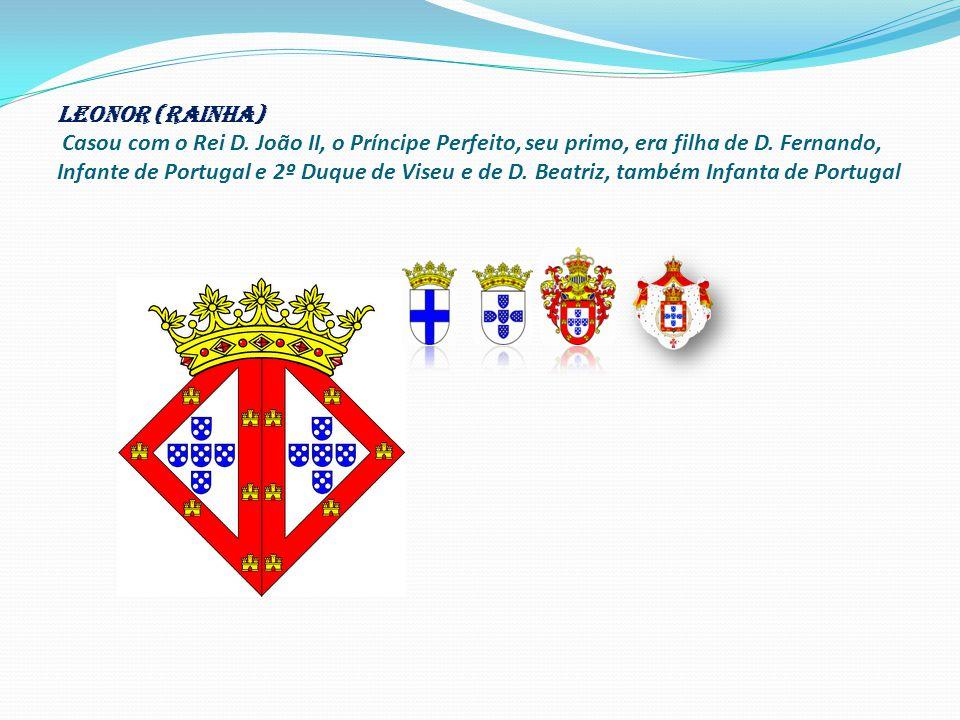 LEONOR (RAINHA) Casou com o Rei D.João II, o Príncipe Perfeito, seu primo, era filha de D.