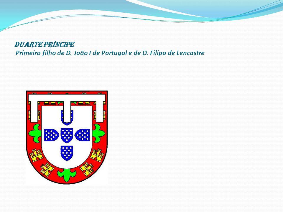 Duarte Príncipe Primeiro filho de D. João I de Portugal e de D. Filipa de Lencastre