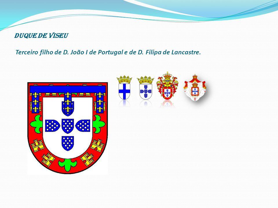 Duque de Viseu Terceiro filho de D. João I de Portugal e de D. Filipa de Lancastre.