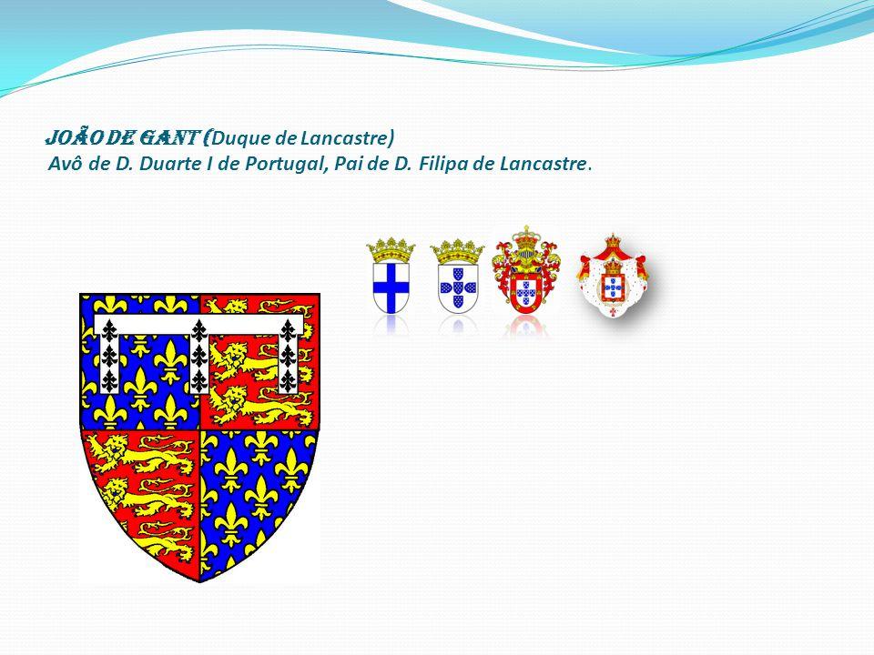 João de Gant ( Duque de Lancastre) Avô de D. Duarte I de Portugal, Pai de D. Filipa de Lancastre.