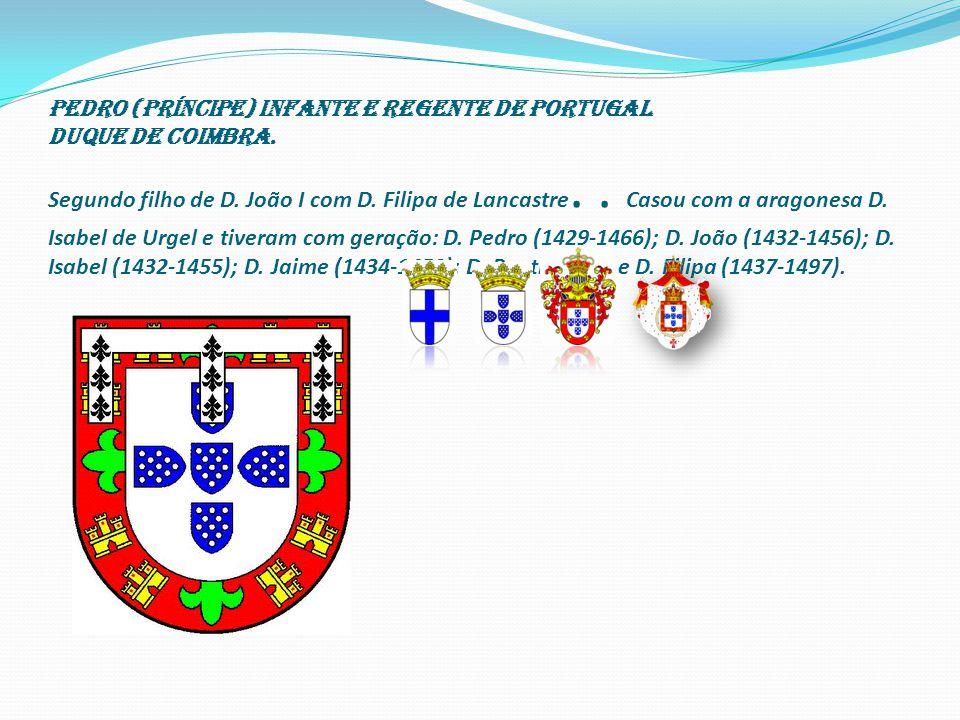 Pedro (príncipe) Infante e Regente de Portugal Duque de Coimbra.