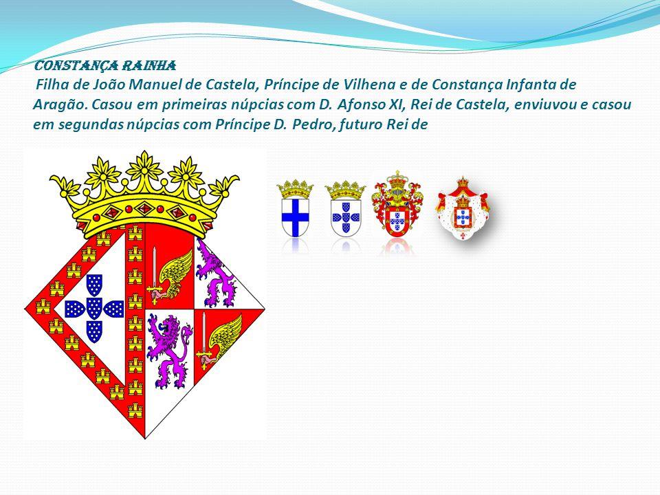 CONSTANÇA RAINHA Filha de João Manuel de Castela, Príncipe de Vilhena e de Constança Infanta de Aragão.