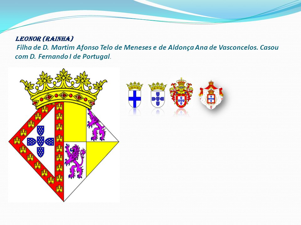LEONOR (RAINHA) Filha de D.Martim Afonso Telo de Meneses e de Aldonça Ana de Vasconcelos.
