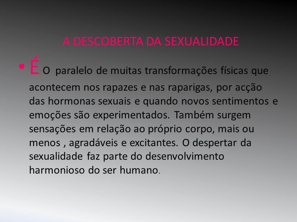 A DESCOBERTA DA SEXUALIDADE É O paralelo de muitas transformações físicas que acontecem nos rapazes e nas raparigas, por acção das hormonas sexuais e