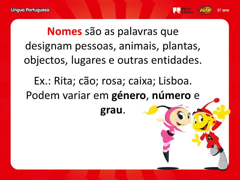Nomes são as palavras que designam pessoas, animais, plantas, objectos, lugares e outras entidades. Ex.: Rita; cão; rosa; caixa; Lisboa. Podem variar