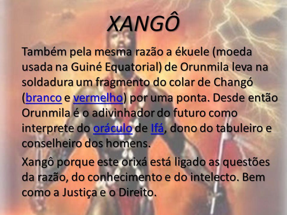 XANGÔ Também pela mesma razão a ékuele (moeda usada na Guiné Equatorial) de Orunmila leva na soldadura um fragmento do colar de Changó (branco e verme