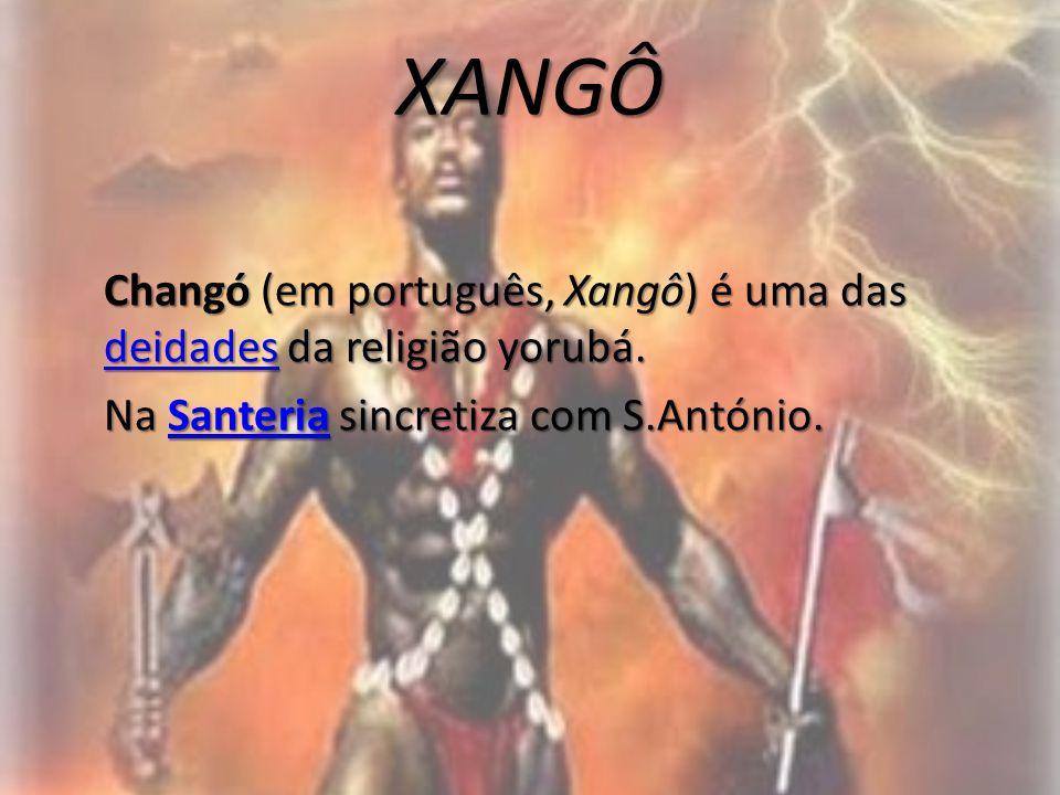 XANGÔ Changó (em português, Xangô) é uma das deidades da religião yorubá. deidades Na Santeria sincretiza com S.António. Santeria