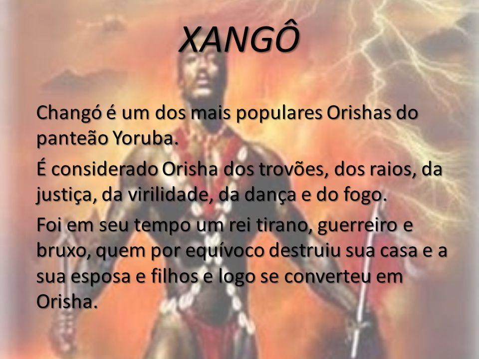 XANGÔ Changó é um dos mais populares Orishas do panteão Yoruba. É considerado Orisha dos trovões, dos raios, da justiça, da virilidade, da dança e do