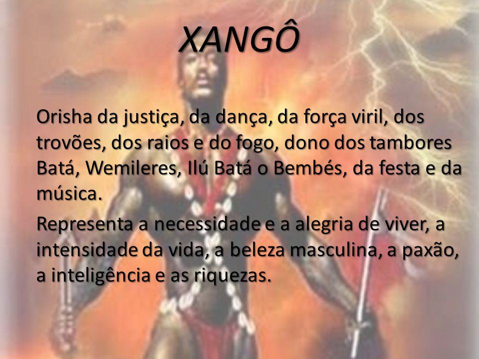 XANGÔ Orisha da justiça, da dança, da força viril, dos trovões, dos raios e do fogo, dono dos tambores Batá, Wemileres, Ilú Batá o Bembés, da festa e