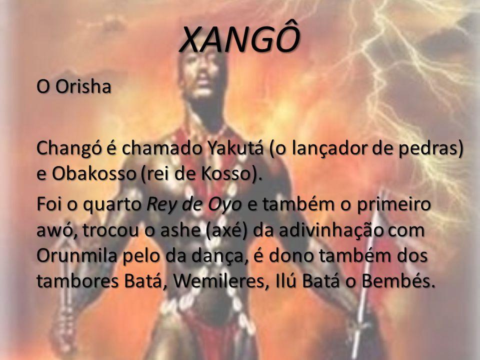 XANGÔ O Orisha Changó é chamado Yakutá (o lançador de pedras) e Obakosso (rei de Kosso). Foi o quarto Rey de Oyo e também o primeiro awó, trocou o ash