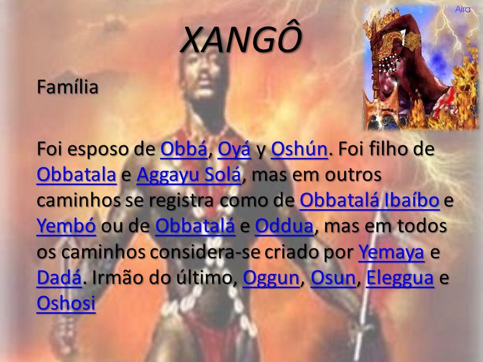 XANGÔ Família Foi esposo de Obbá, Oyá y Oshún. Foi filho de Obbatala e Aggayu Solá, mas em outros caminhos se registra como de Obbatalá Ibaíbo e Yembó