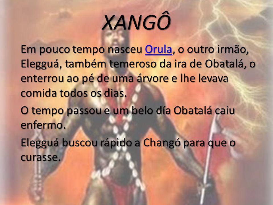 XANGÔ Em pouco tempo nasceu Orula, o outro irmão, Elegguá, também temeroso da ira de Obatalá, o enterrou ao pé de uma árvore e lhe levava comida todos