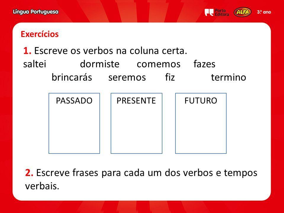 Exercícios 1. Escreve os verbos na coluna certa. salteidormistecomemosfazes brincarásseremosfiz termino 2. Escreve frases para cada um dos verbos e te