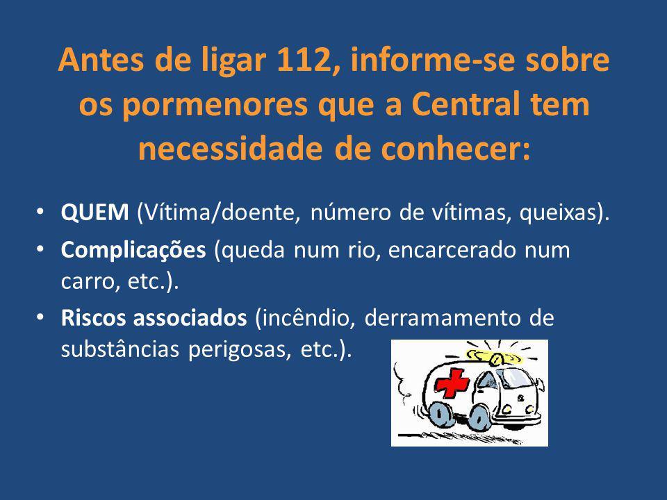 Antes de ligar 112, informe-se sobre os pormenores que a Central tem necessidade de conhecer: QUEM (Vítima/doente, número de vítimas, queixas). Compli