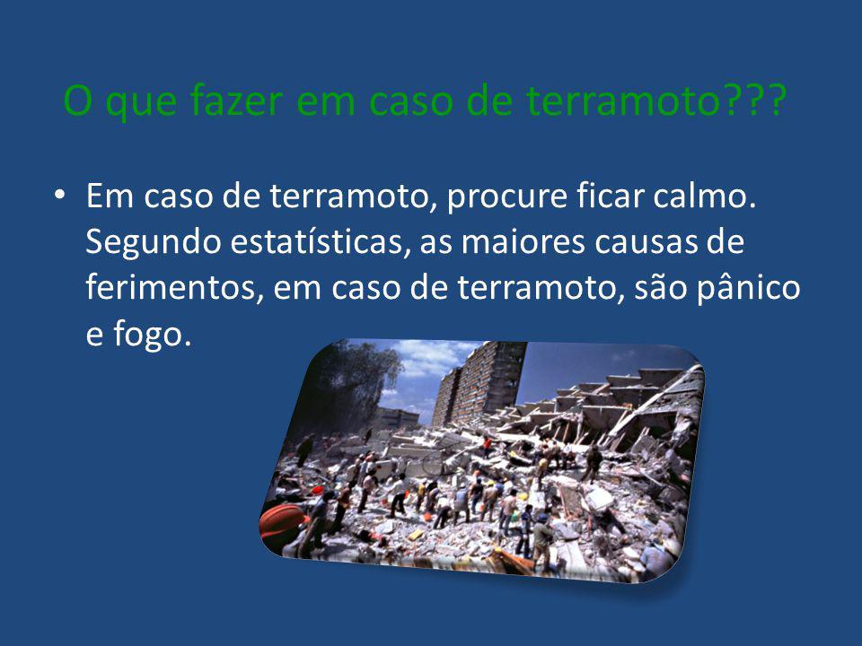 O que fazer em caso de terramoto??? Em caso de terramoto, procure ficar calmo. Segundo estatísticas, as maiores causas de ferimentos, em caso de terra