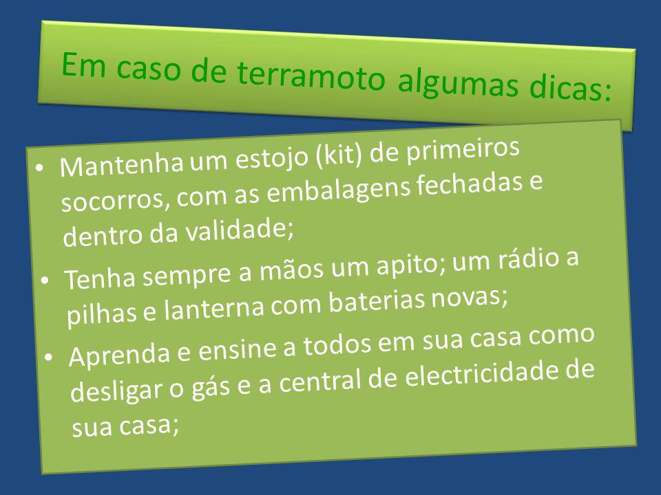 Em caso de terramoto algumas dicas: Mantenha um estojo (kit) de primeiros socorros, com as embalagens fechadas e dentro da validade; Tenha sempre a mã