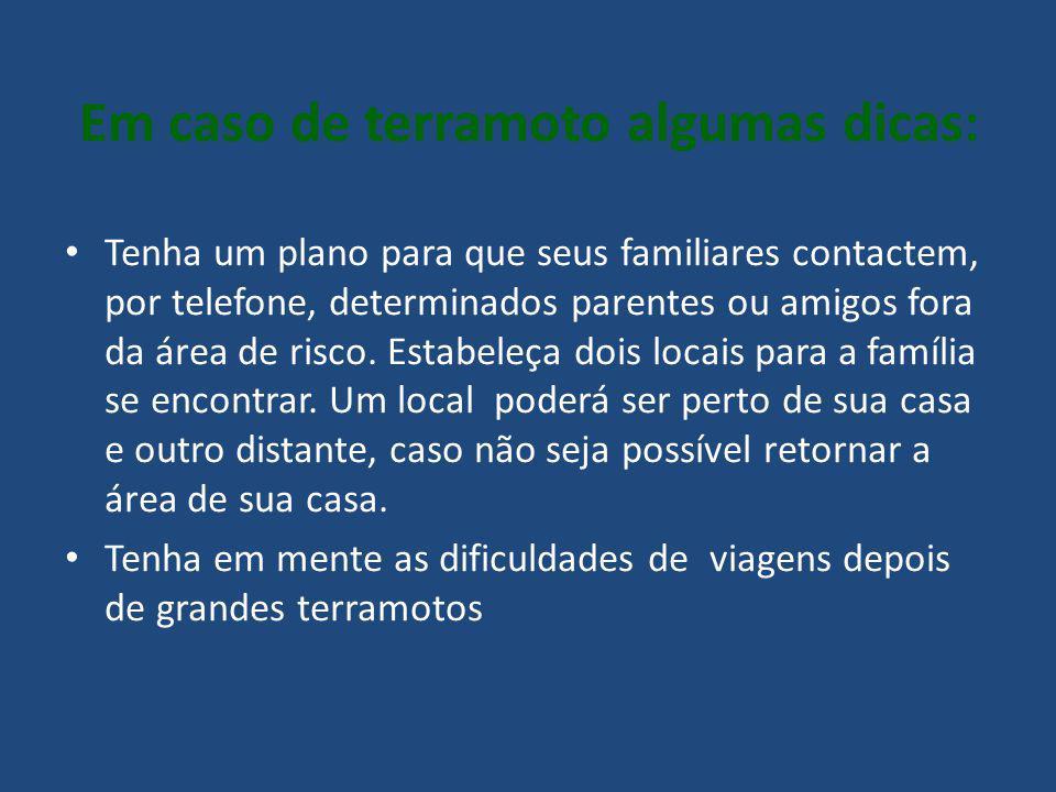 Em caso de terramoto algumas dicas: Tenha um plano para que seus familiares contactem, por telefone, determinados parentes ou amigos fora da área de r