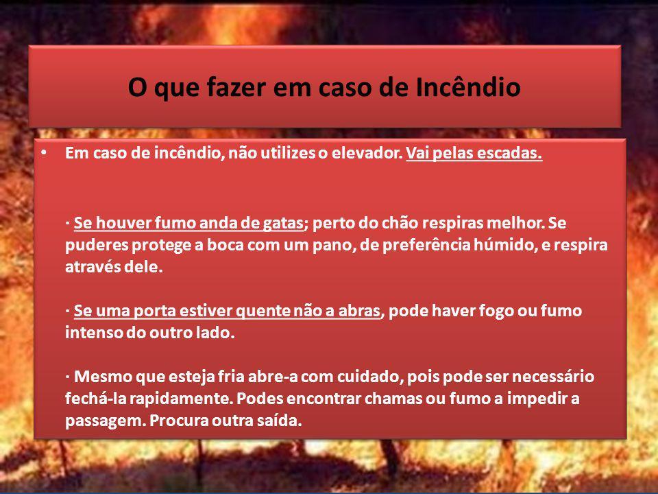 O que fazer em caso de Incêndio Em caso de incêndio, não utilizes o elevador. Vai pelas escadas. · Se houver fumo anda de gatas; perto do chão respira