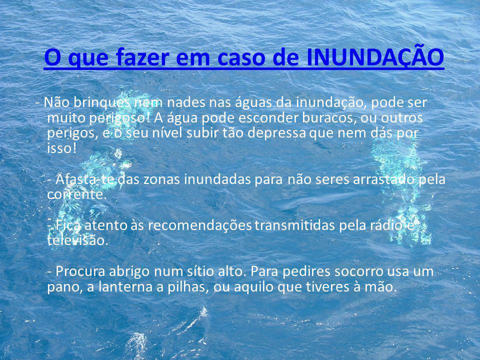 O que fazer em caso de INUNDAÇÃO - Não brinques nem nades nas águas da inundação, pode ser muito perigoso! A água pode esconder buracos, ou outros per