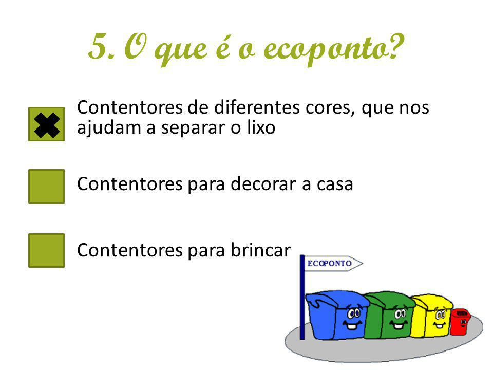 5. O que é o ecoponto? Contentores de diferentes cores, que nos ajudam a separar o lixo Contentores para decorar a casa Contentores para brincar