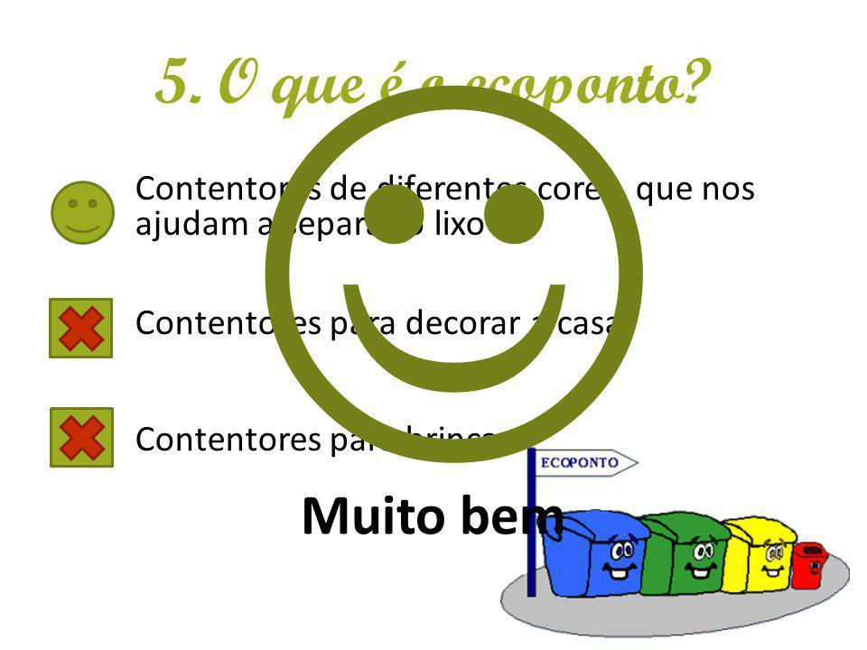 5. O que é o ecoponto? Contentores de diferentes cores, que nos ajudam a separar o lixo Contentores para decorar a casa Contentores para brincar Muito