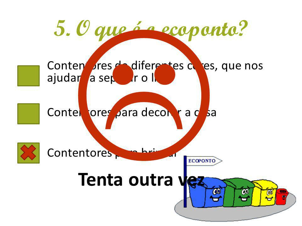 5. O que é o ecoponto? Contentores de diferentes cores, que nos ajudam a separar o lixo Contentores para decorar a casa Contentores para brincar Tenta