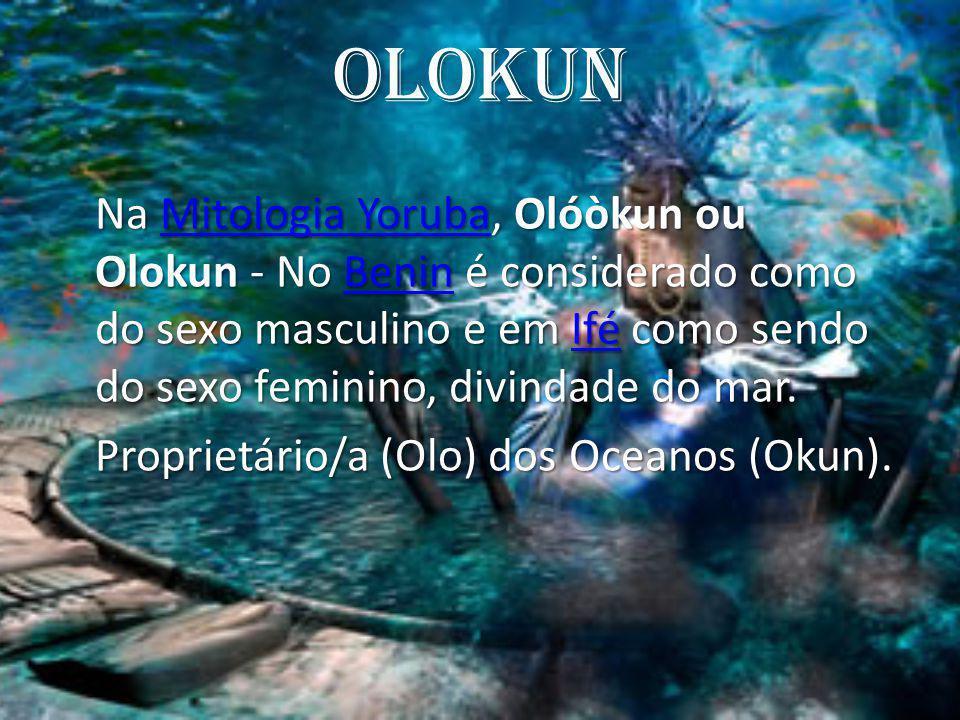 Olokun Olokun é o Orixá Senhor do mar, é andrógino, metade homem e metade-peixe, de caráter compulsivo, misterioso e violento.