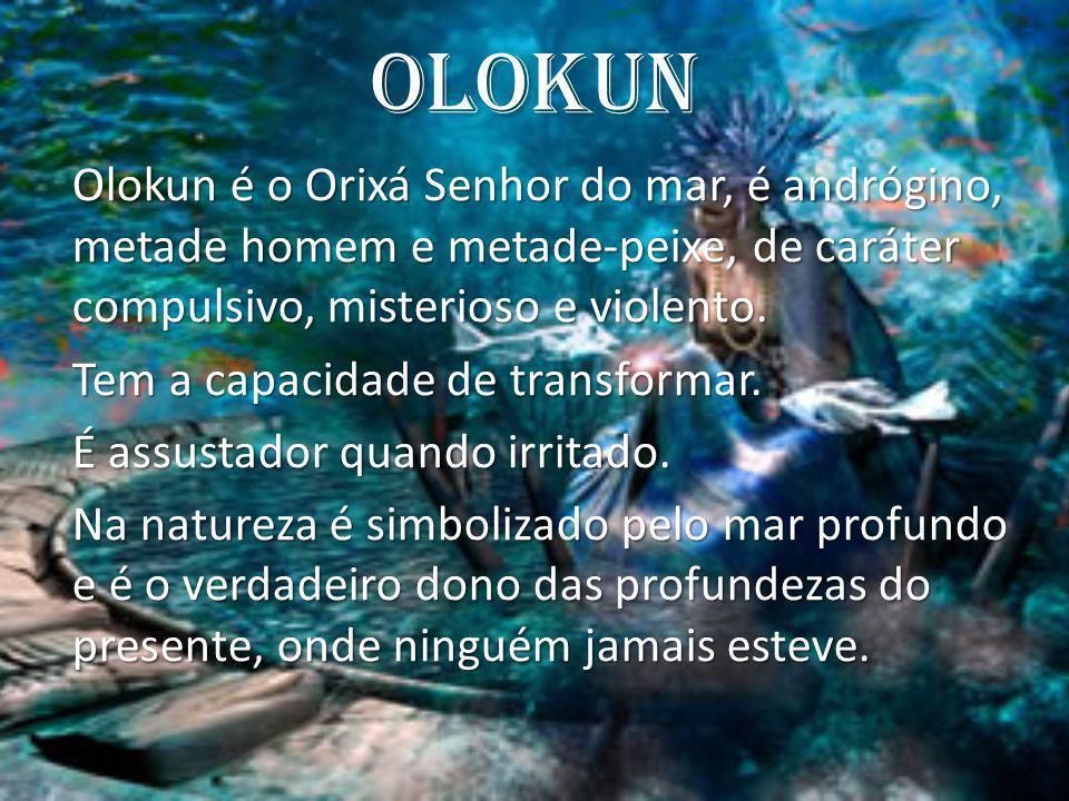 Olokun Olokun é o Orixá Senhor do mar, é andrógino, metade homem e metade-peixe, de caráter compulsivo, misterioso e violento. Tem a capacidade de tra