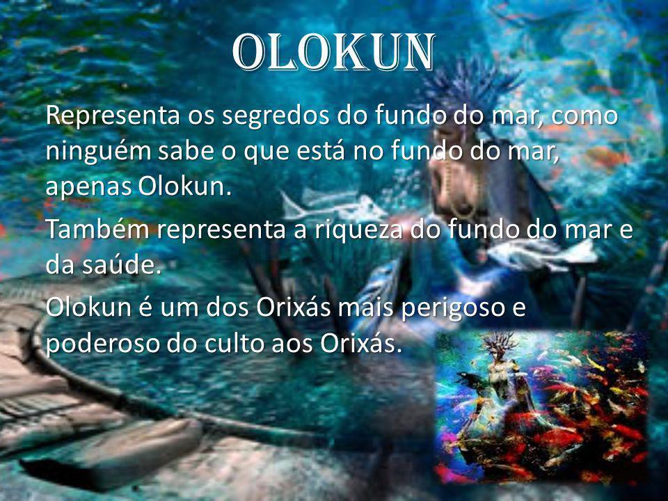 Olokun Representa os segredos do fundo do mar, como ninguém sabe o que está no fundo do mar, apenas Olokun. Também representa a riqueza do fundo do ma